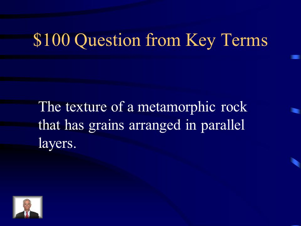 $100 Question from Key Terms The texture of a metamorphic rock that has grains arranged in parallel layers.