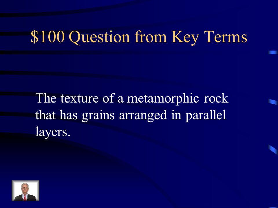 Jeopardy Key TermsIgneous Rocks Sedimentary Rocks Metamorphic Rocks Rock Cycle Q $100 Q $200 Q $300 Q $400 Q $500 Q $100 Q $200 Q $300 Q $400 Q $500 F