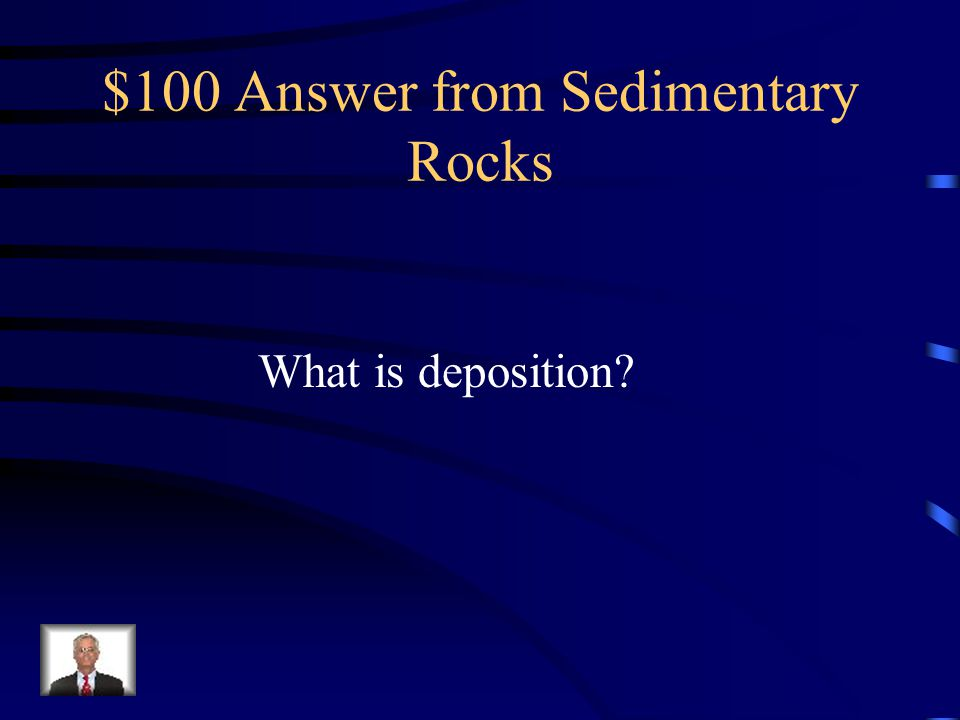 $100 Question from Sedimentary Rocks The process by which sediment settles out of the water or wind carrying it.