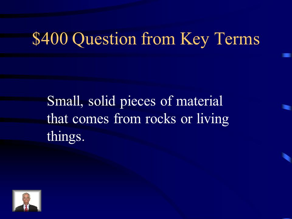 $400 Question from Key Terms Small, solid pieces of material that comes from rocks or living things.