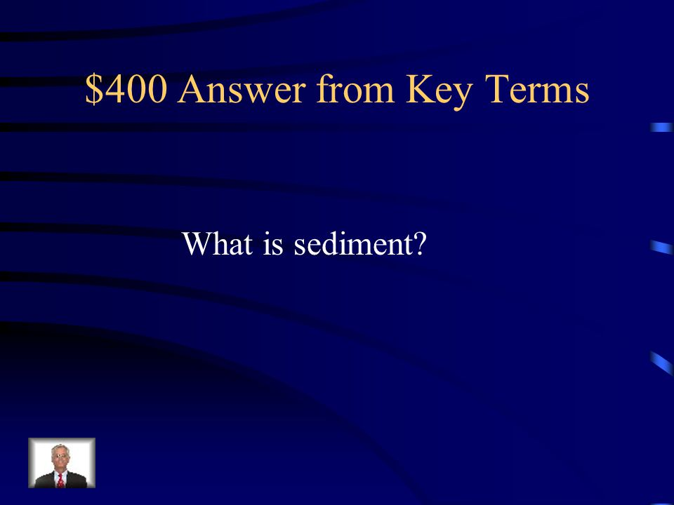 $400 Answer from Key Terms What is sediment?