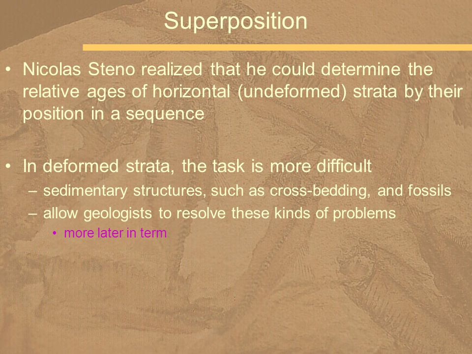 Nicolas Steno realized that he could determine the relative ages of horizontal (undeformed) strata by their position in a sequence In deformed strata,