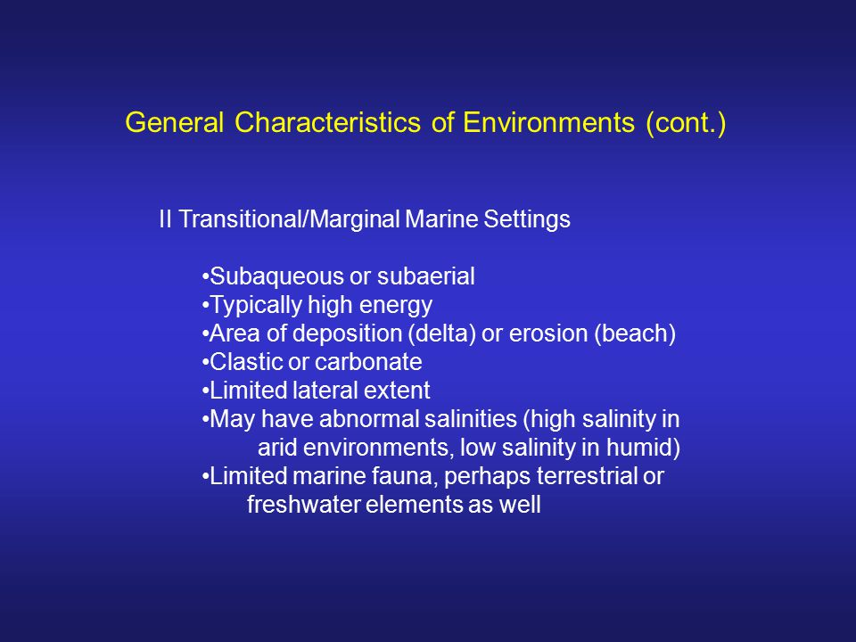III Nonmarine/Continental/Terrestrial Settings Typically subaerial Typically area of erosion Clastic dominated Limited lateral extent (eolian an exception) Typically fresh water, but could be highly saline (playas) Limited nonmarine fauna General Characteristics of Environments (cont.)