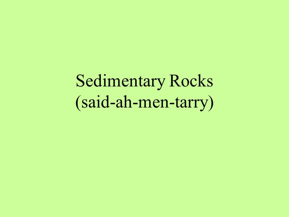 Sedimentary Rocks (said-ah-men-tarry)