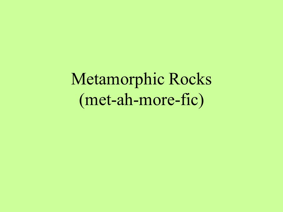 Metamorphic Rocks (met-ah-more-fic)