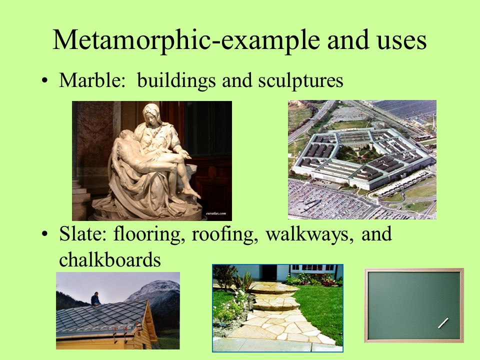 Metamorphic-example and uses Marble: buildings and sculptures Slate: flooring, roofing, walkways, and chalkboards