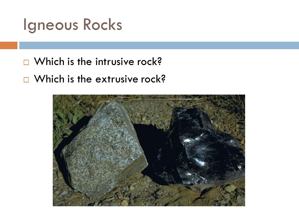 Igneous Rocks  Which is the intrusive rock?  Which is the extrusive rock?