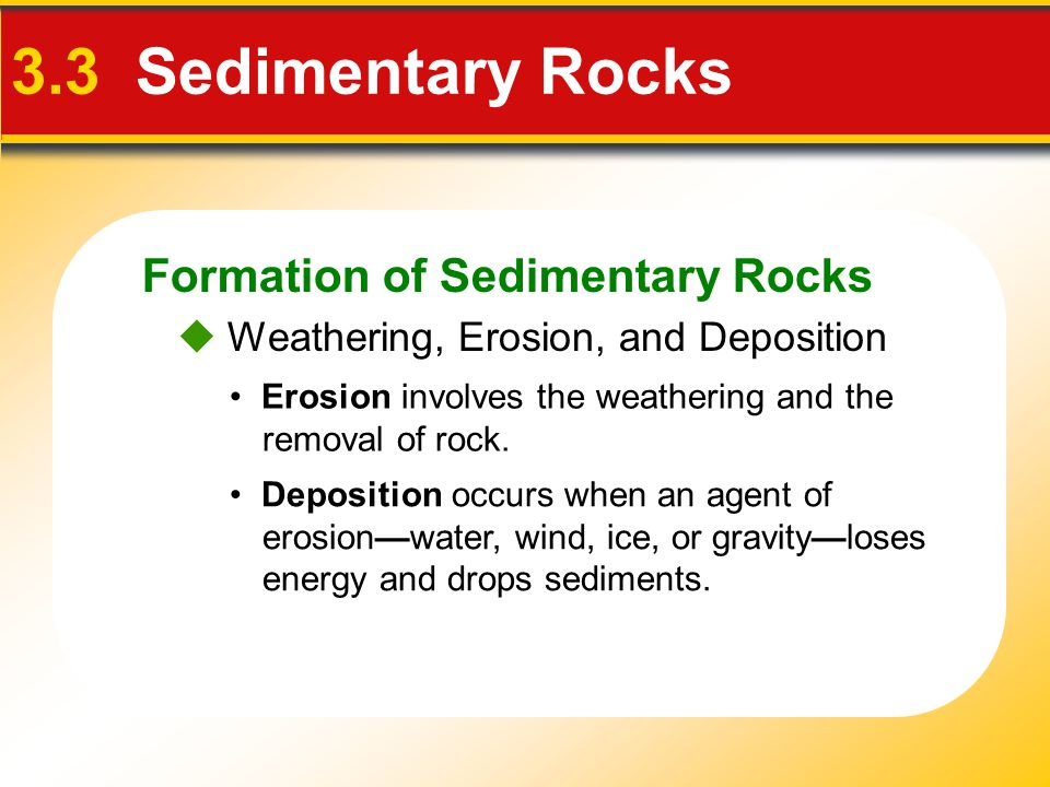 Formation of Sedimentary Rocks 3.3 Sedimentary Rocks Erosion involves the weathering and the removal of rock. Deposition occurs when an agent of erosi