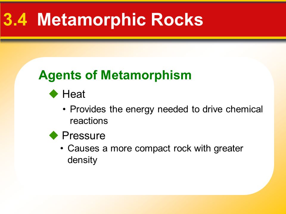 Agents of Metamorphism 3.4 Metamorphic Rocks  Heat  Pressure Provides the energy needed to drive chemical reactions Causes a more compact rock with