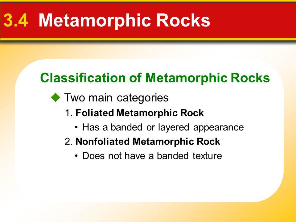 Classification of Metamorphic Rocks 3.4 Metamorphic Rocks 1. Foliated Metamorphic Rock 2. Nonfoliated Metamorphic Rock  Two main categories Has a ban