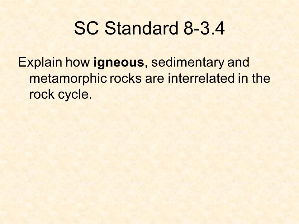 SC Standard 8-3.4 Explain how igneous, sedimentary and metamorphic rocks are interrelated in the rock cycle.