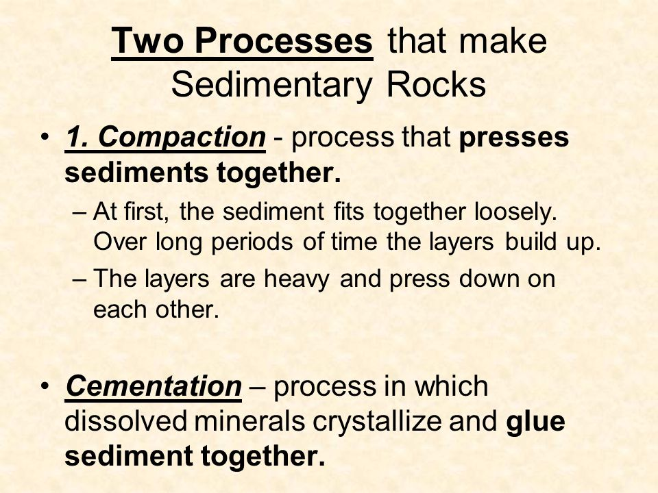 Two Processes that make Sedimentary Rocks 1. Compaction - process that presses sediments together.