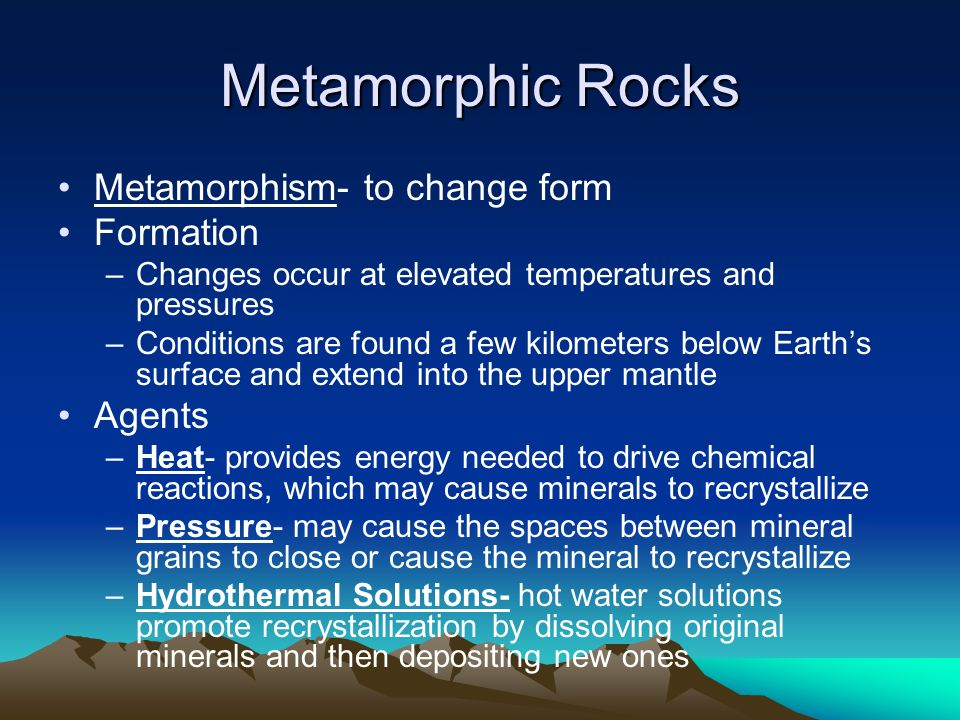 Metamorphic Rocks Metamorphism- to change form Formation –Changes occur at elevated temperatures and pressures –Conditions are found a few kilometers