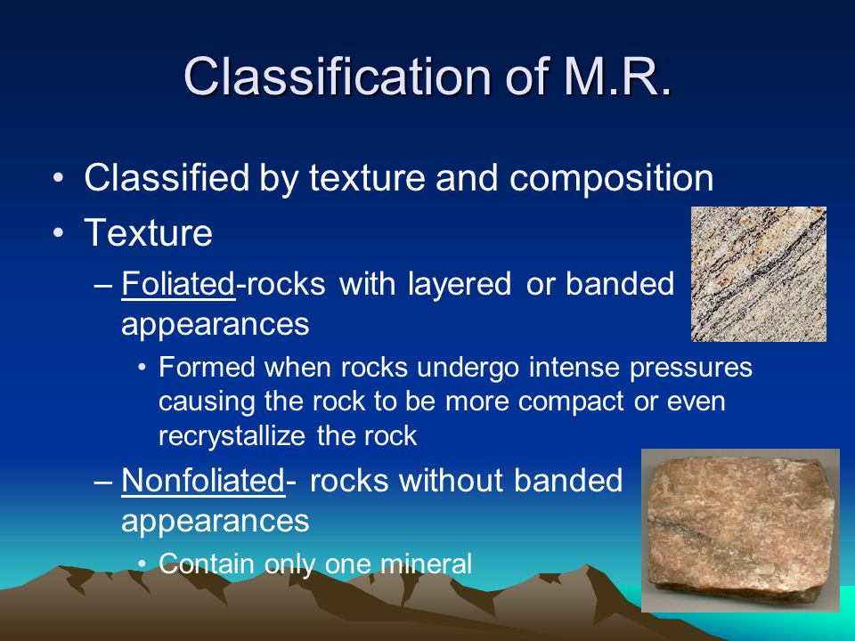 Classification of M.R. Classified by texture and composition Texture –Foliated-rocks with layered or banded appearances Formed when rocks undergo inte