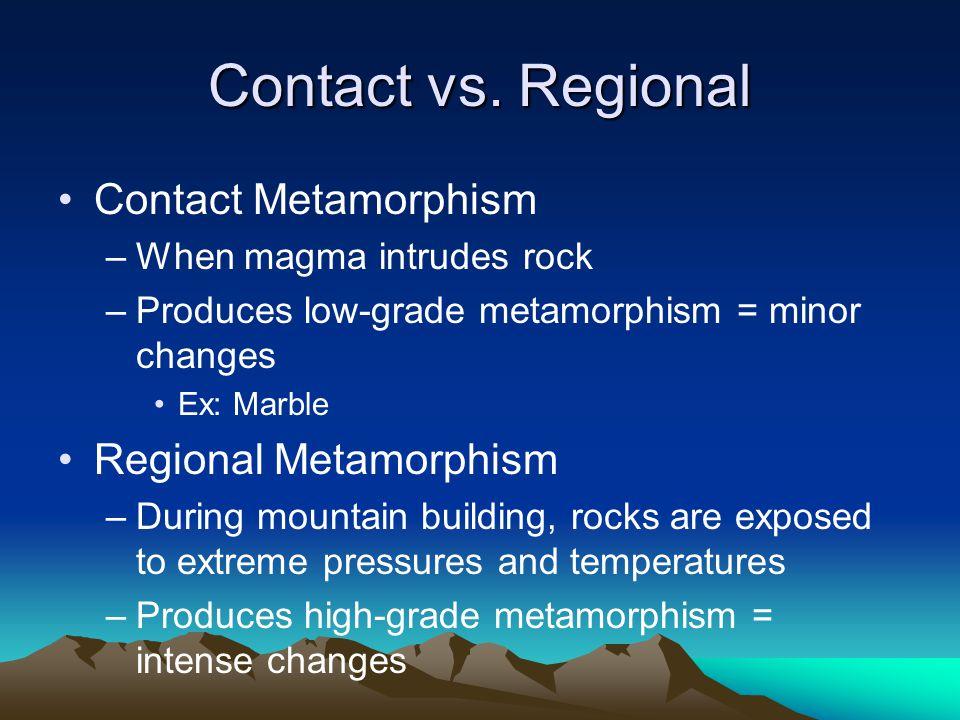 Contact vs. Regional Contact Metamorphism –When magma intrudes rock –Produces low-grade metamorphism = minor changes Ex: Marble Regional Metamorphism