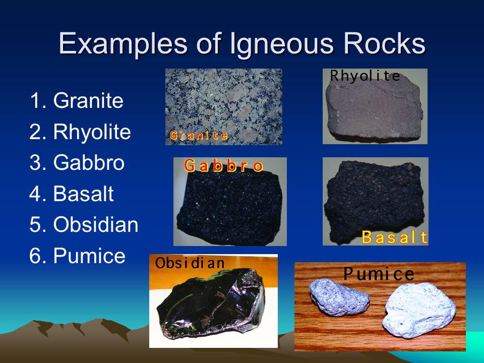 Examples of Igneous Rocks 1. Granite 2. Rhyolite 3. Gabbro 4. Basalt 5. Obsidian 6. Pumice