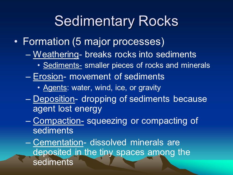Sedimentary Rocks Formation (5 major processes) –Weathering- breaks rocks into sediments Sediments- smaller pieces of rocks and minerals –Erosion- mov