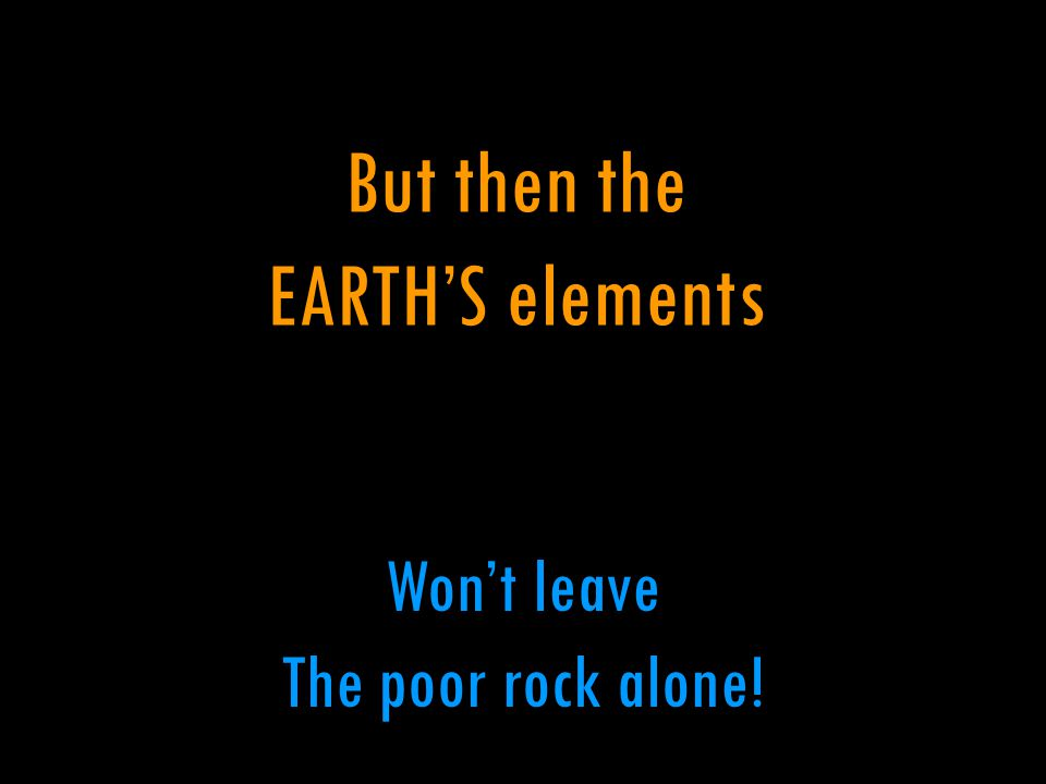 But then the EARTH'S elements Won't leave The poor rock alone!