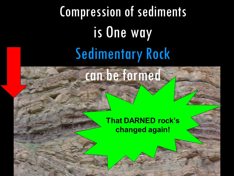 That DARNED rock's changed again! Compression of sediments is One way Sedimentary Rock can be formed
