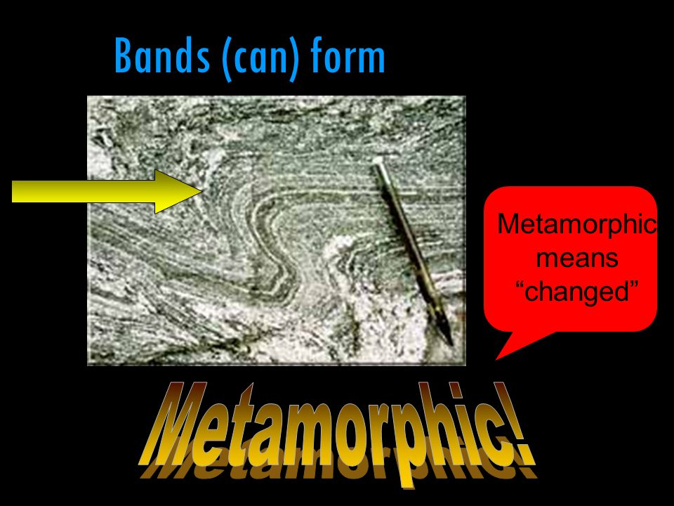 "Bands (can) form Metamorphic means ""changed"""
