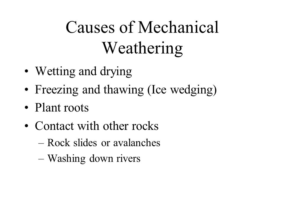 Causes of Mechanical Weathering Wetting and drying Freezing and thawing (Ice wedging) Plant roots Contact with other rocks –Rock slides or avalanches