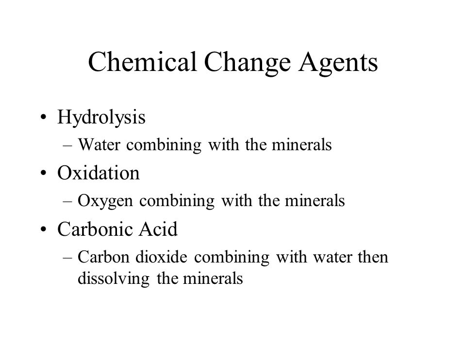 Chemical Change Agents Hydrolysis –Water combining with the minerals Oxidation –Oxygen combining with the minerals Carbonic Acid –Carbon dioxide combi