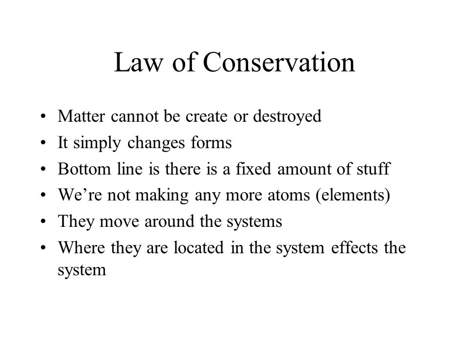 Law of Conservation Matter cannot be create or destroyed It simply changes forms Bottom line is there is a fixed amount of stuff We're not making any