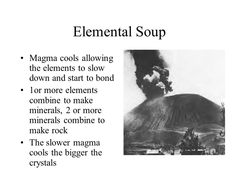 Elemental Soup Magma cools allowing the elements to slow down and start to bond 1or more elements combine to make minerals, 2 or more minerals combine