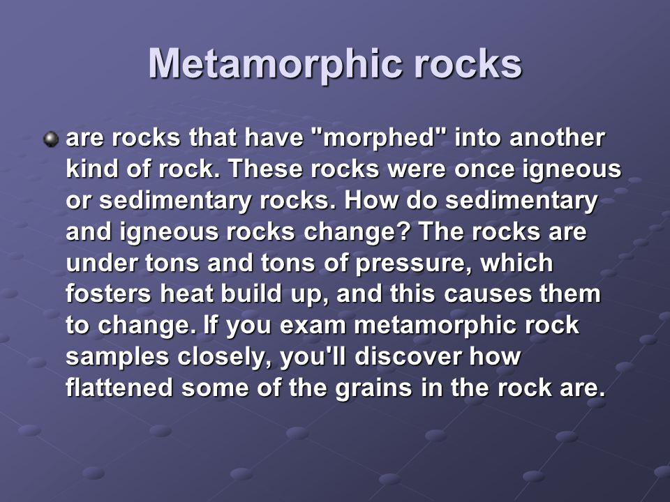 Metamorphic rocks are rocks that have morphed into another kind of rock.