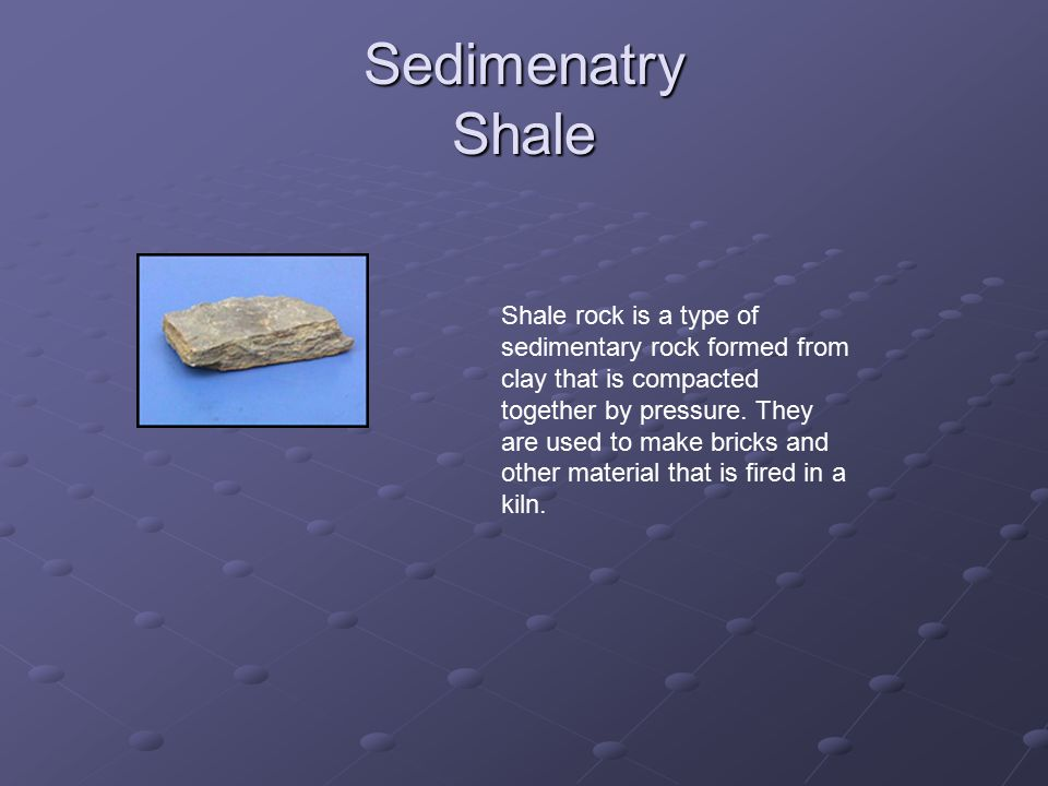 Sedimenatry Shale Shale rock is a type of sedimentary rock formed from clay that is compacted together by pressure.
