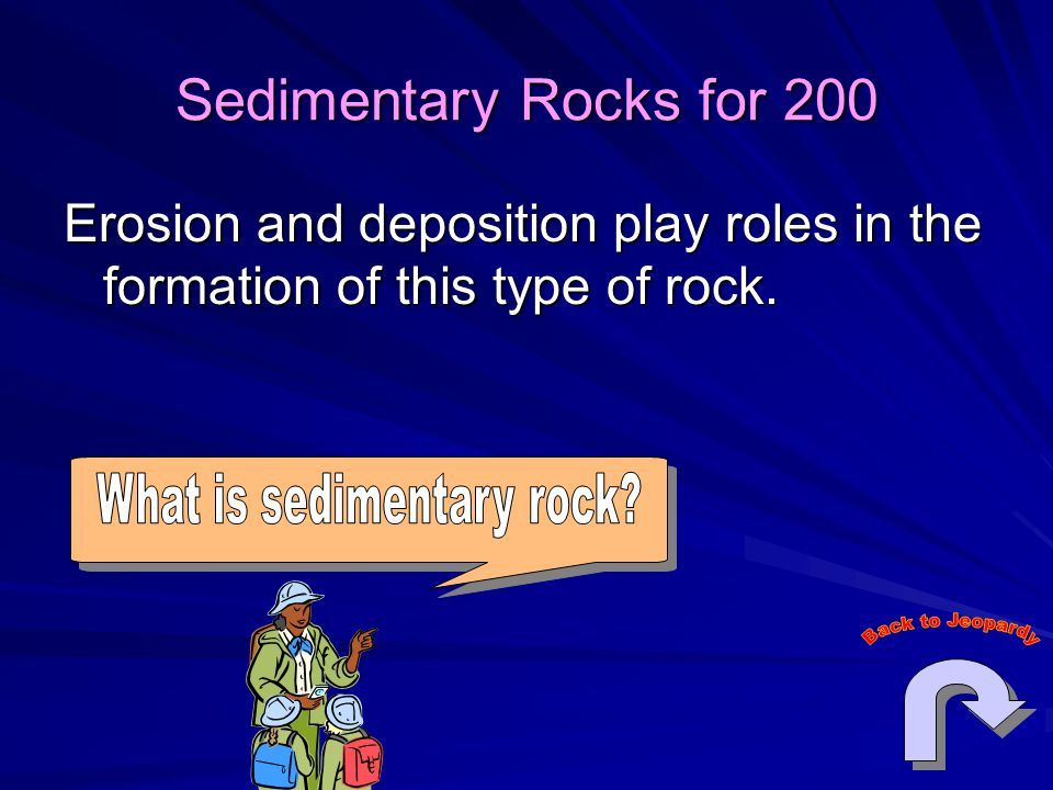 Sedimentary Rocks for 200 Erosion and deposition play roles in the formation of this type of rock.