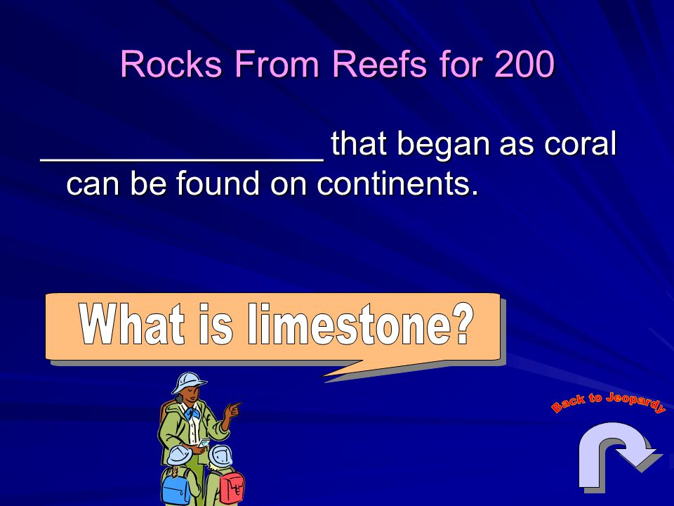 Rocks From Reefs for 200 _______________ that began as coral can be found on continents.