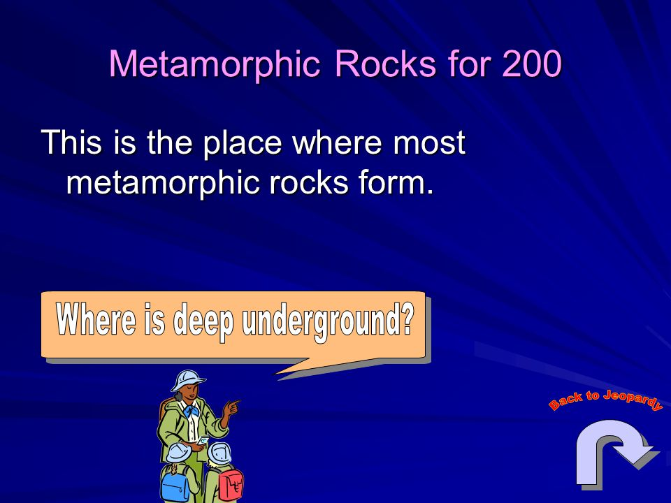 Metamorphic Rocks for 200 This is the place where most metamorphic rocks form.