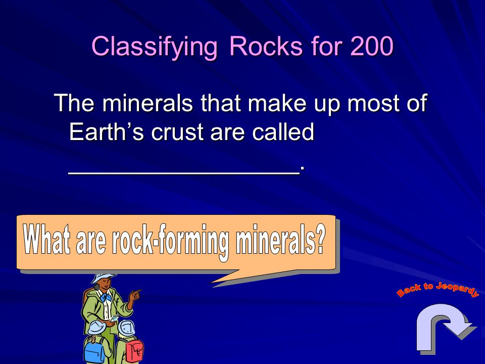 Classifying Rocks for 200 The minerals that make up most of Earth's crust are called _________________.