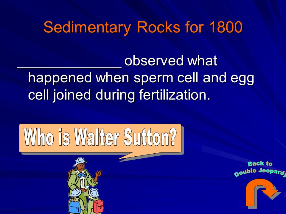 Sedimentary Rocks for 1800 _____________ observed what happened when sperm cell and egg cell joined during fertilization.