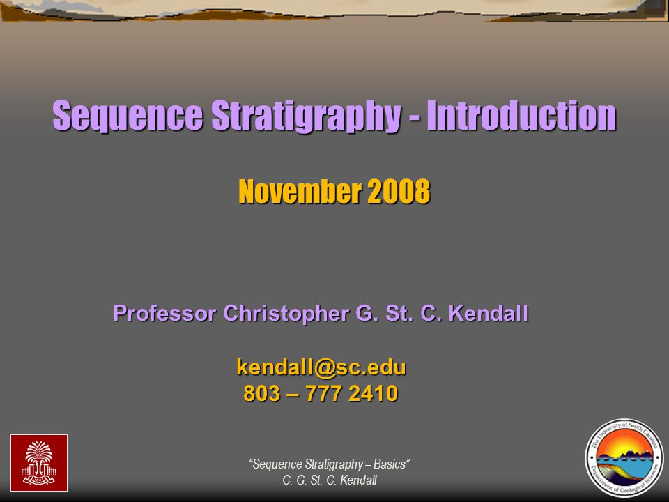 """""""Sequence Stratigraphy – Basics"""" C. G. St. C. Kendall Sequence Stratigraphy - Introduction November 2008 Professor Christopher G. St. C. Kendall kenda"""