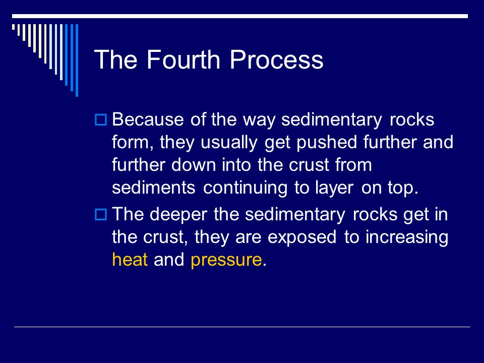 The Fourth Process  Because of the way sedimentary rocks form, they usually get pushed further and further down into the crust from sediments continuing to layer on top.