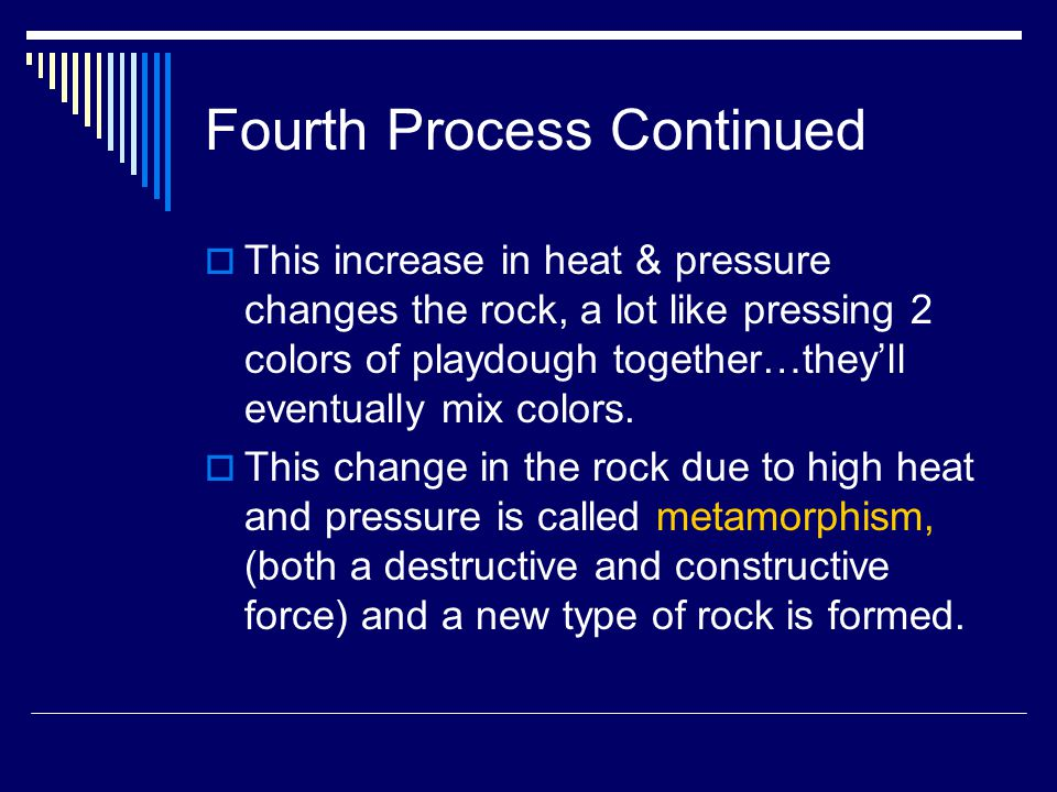 Fourth Process Continued  This increase in heat & pressure changes the rock, a lot like pressing 2 colors of playdough together…they'll eventually mix colors.