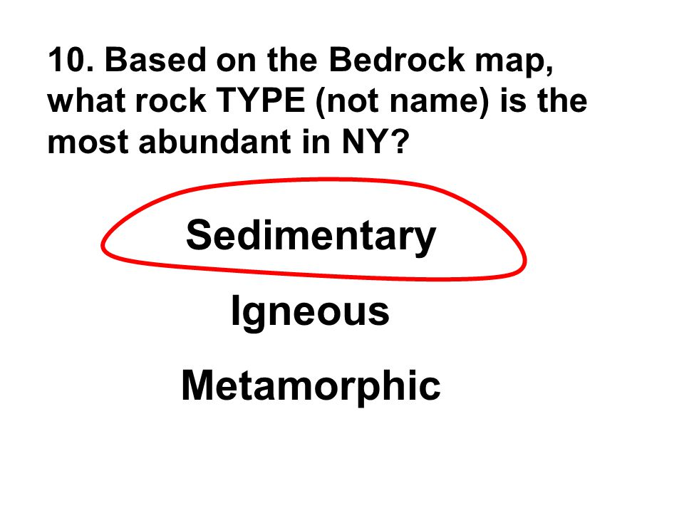 10. Based on the Bedrock map, what rock TYPE (not name) is the most abundant in NY? Sedimentary Igneous Metamorphic
