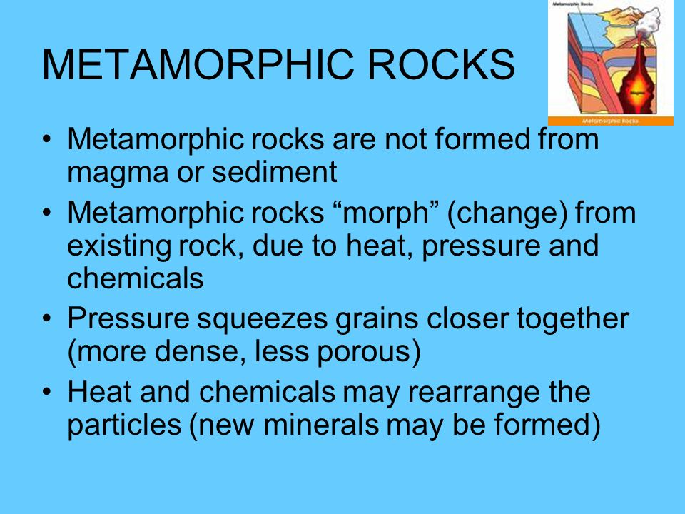 METAMORPHIC ROCKS Metamorphic rocks are not formed from magma or sediment Metamorphic rocks morph (change) from existing rock, due to heat, pressure and chemicals Pressure squeezes grains closer together (more dense, less porous) Heat and chemicals may rearrange the particles (new minerals may be formed)