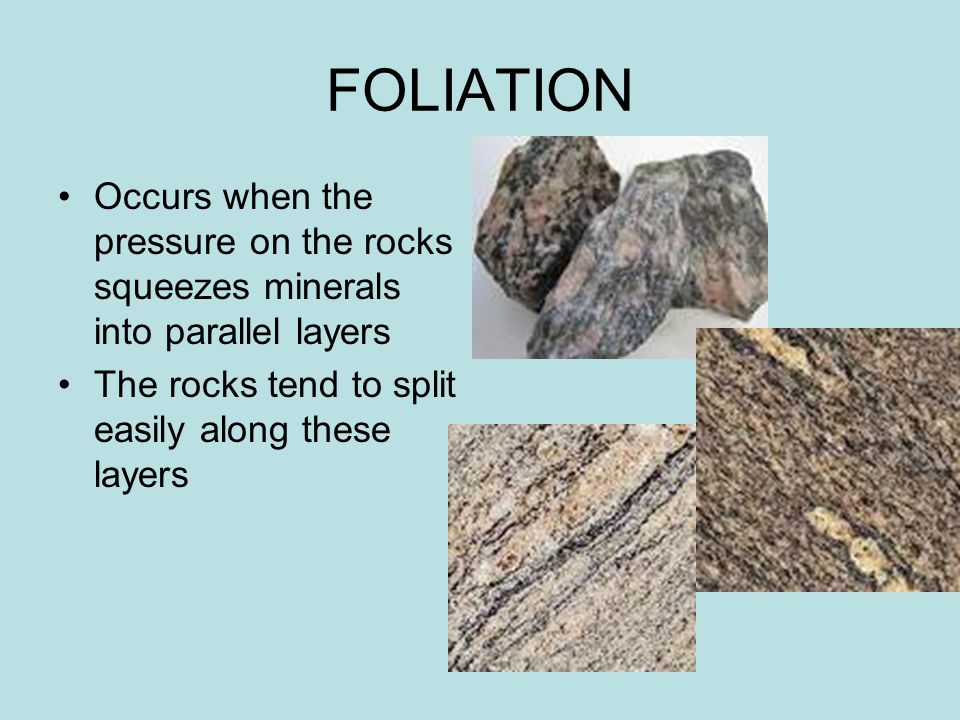 FOLIATION Occurs when the pressure on the rocks squeezes minerals into parallel layers The rocks tend to split easily along these layers