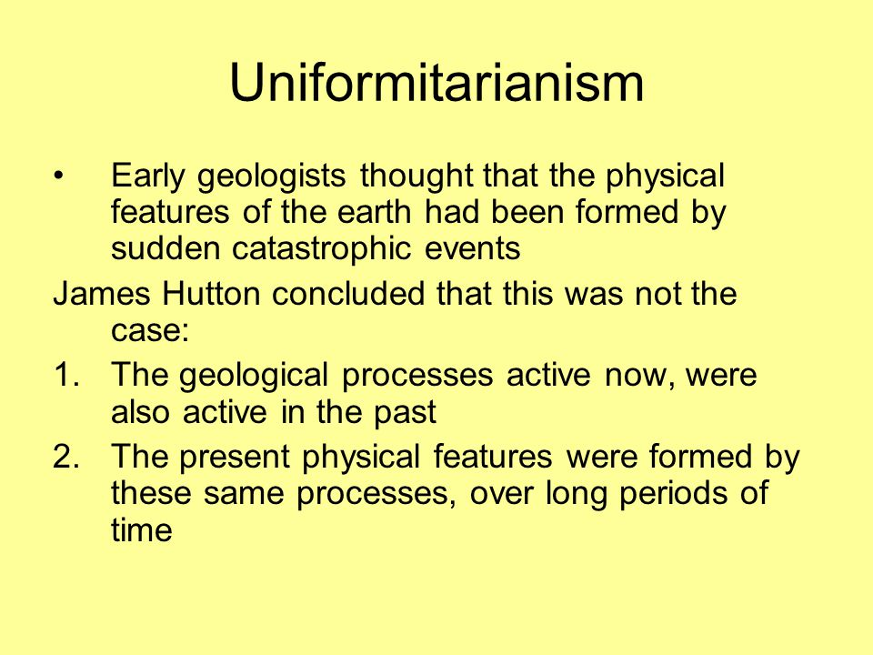 Uniformitarianism Early geologists thought that the physical features of the earth had been formed by sudden catastrophic events James Hutton concluded that this was not the case: 1.The geological processes active now, were also active in the past 2.The present physical features were formed by these same processes, over long periods of time