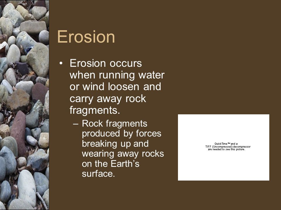 Erosion Erosion occurs when running water or wind loosen and carry away rock fragments.