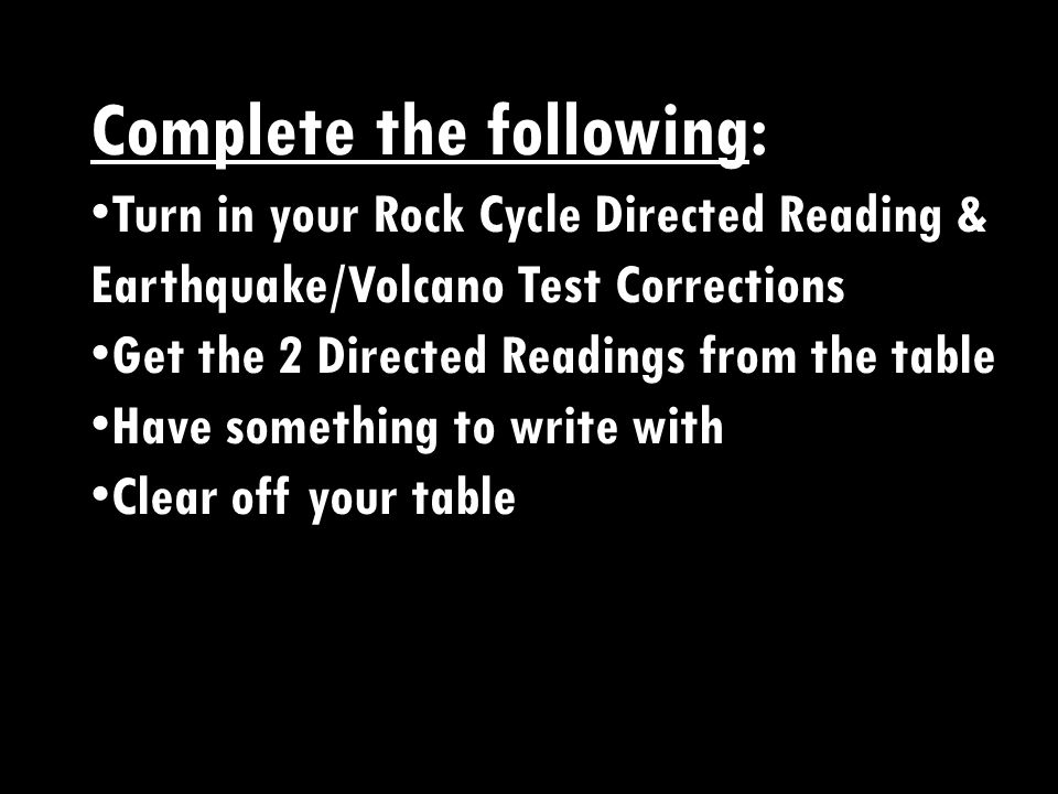 Complete the following: Turn in your Rock Cycle Directed Reading, Comic Strip & Earthquake/Volcano Test Corrections Get the Igneous Rock Directed Reading from the table Get out your Minerals & Rocks Notes Have something to write with Clear off your table