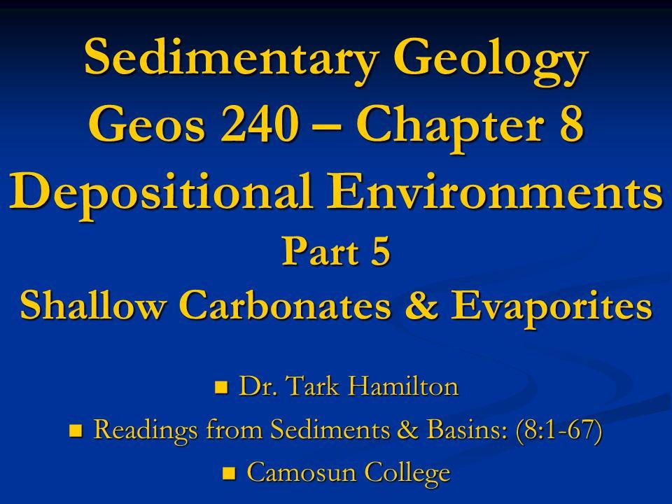 Sedimentary Geology Geos 240 – Chapter 8 Depositional Environments Part 5 Shallow Carbonates & Evaporites Dr. Tark Hamilton Dr. Tark Hamilton Readings