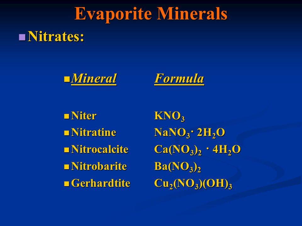 Evaporite Minerals Nitrates: Nitrates: MineralFormula MineralFormula NiterKNO 3 NiterKNO 3 NitratineNaNO 3 · 2H 2 O NitratineNaNO 3 · 2H 2 O Nitrocalc