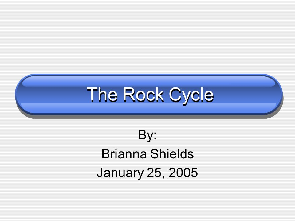 The Rock Cycle By: Brianna Shields January 25, 2005
