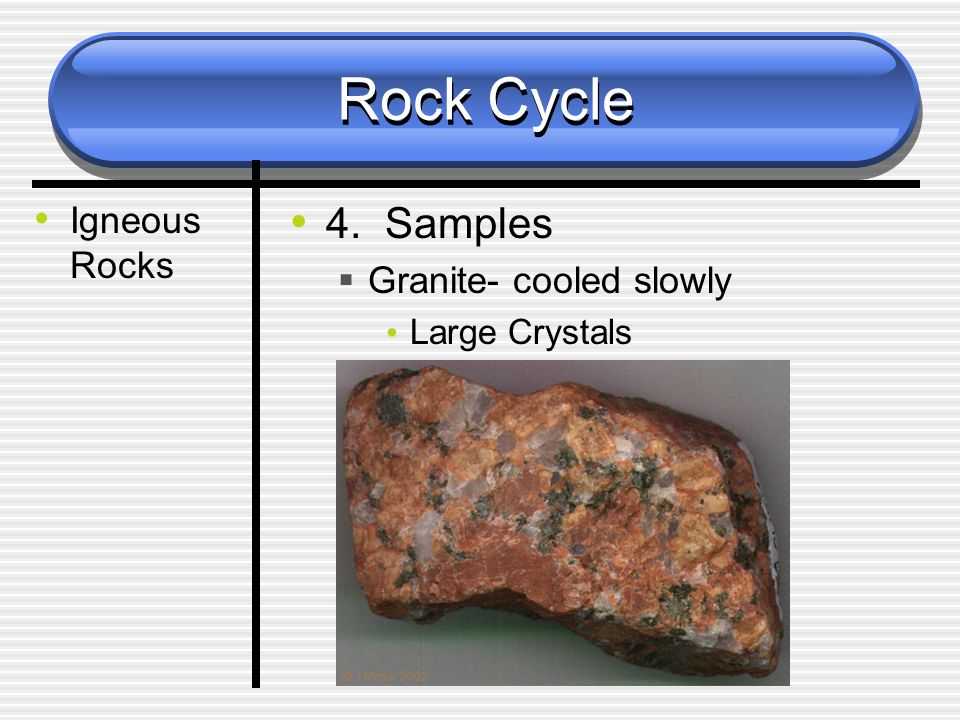 Rock Cycle Igneous Rocks 4. Samples  Granite- cooled slowly Large Crystals
