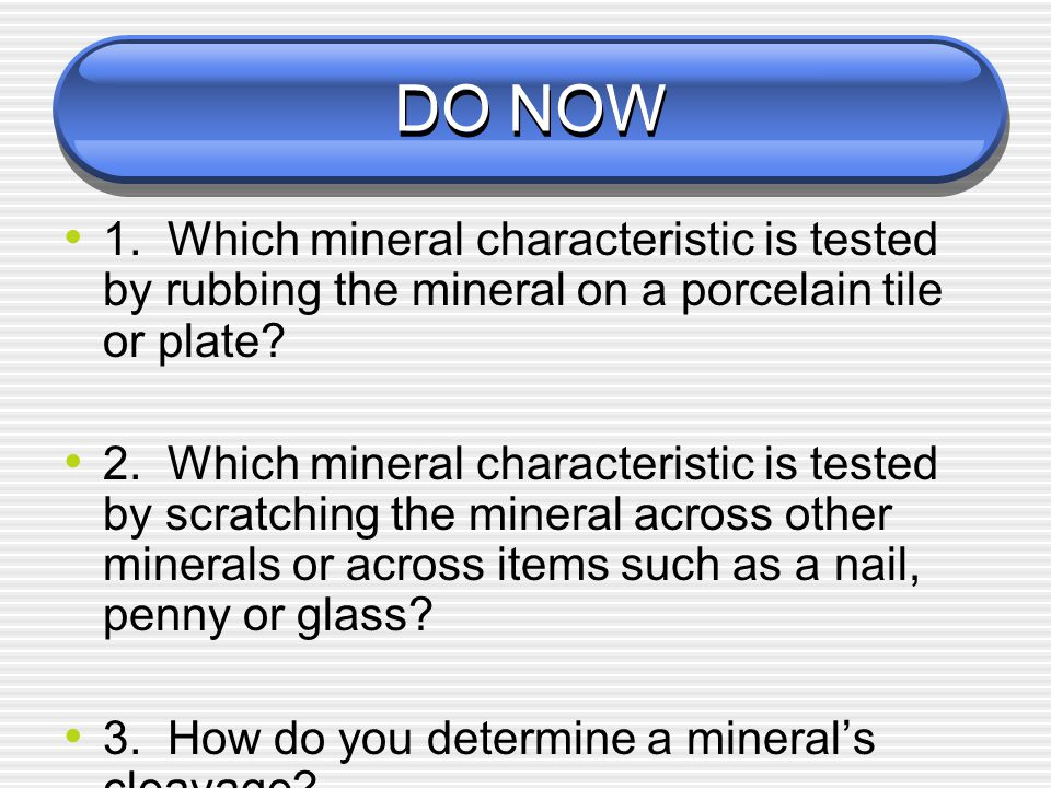 DO NOW 1. Which mineral characteristic is tested by rubbing the mineral on a porcelain tile or plate? 2. Which mineral characteristic is tested by scr