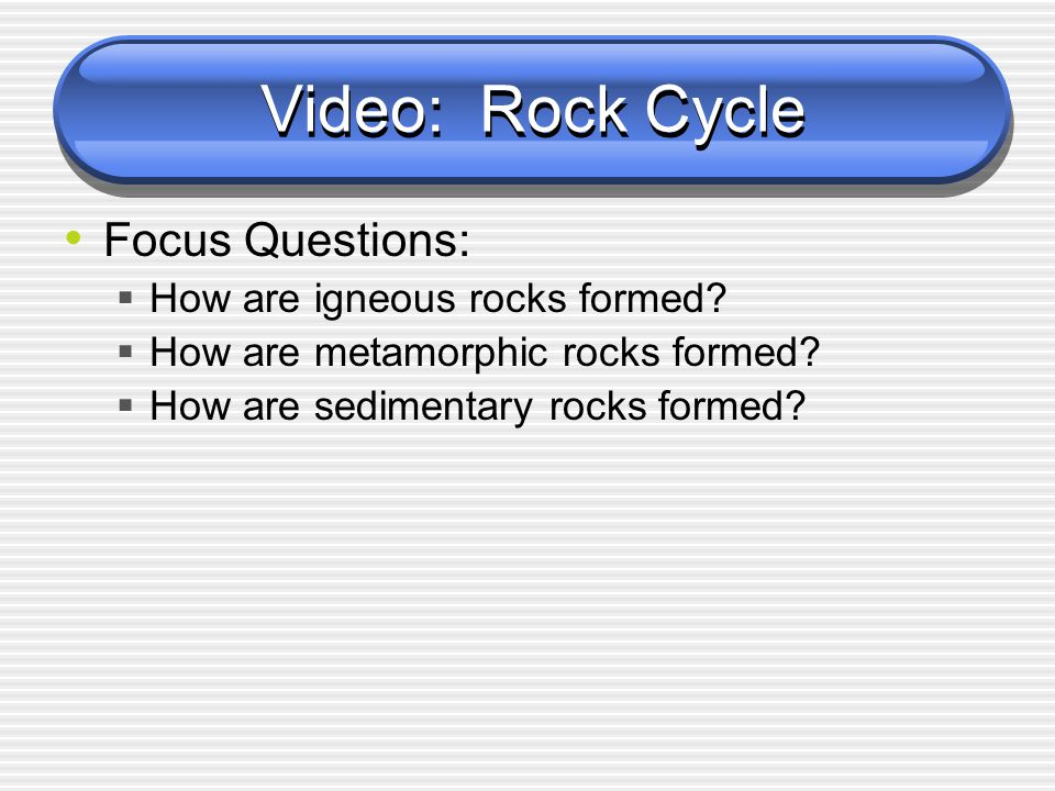Video: Rock Cycle Focus Questions:  How are igneous rocks formed?  How are metamorphic rocks formed?  How are sedimentary rocks formed?